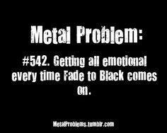 Metal Problem #542. So true it reminds me of my great grandpa and that's the first song that I heard after the funeral