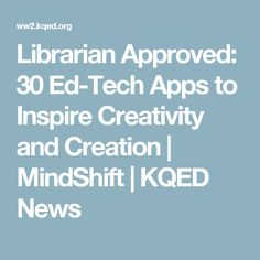 Librarian Approved: 30 Ed-Tech Apps to Inspire Creativity and Creation | MindShift | KQED News