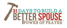 31 Days to a Build a Better Spouse -- 31 days of prayers for your spouse.