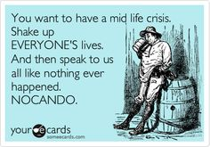You want to have a mid life crisis. Shake up EVERYONE'S lives. And then speak to us all like nothing ever happened. NOCANDO.