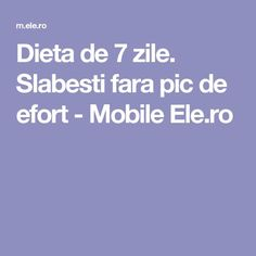 Dieta de 7 zile. Slabesti fara pic de efort - Mobile Ele.ro Good To Know, Lose Weight, Health Fitness, Gym, Life, Food, Sport, Beauty, Medicine