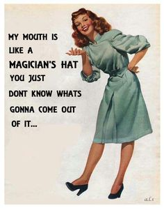 My mouth is like a magician's hat. You just never know what's going to come out of it.