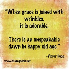 """Victor Hugo quote: """"When grace is joined with wrinkles, it is adorable. There is an unspeakable dawn in Happy Old Age. Words Quotes, Wise Words, Sayings, Pablo Neruda, Victor Hugo Quotes, Christian Life Coaching, Old Age, Amazing Grace, Faith In God"""