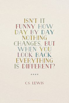 Isn't it funny how day by day nothing changes, but when you look back everything is different? - C.S. Lewis |