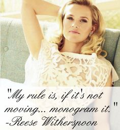 """""""My rule is, if it's not moving... monogram it."""" Reese Withersppon"""
