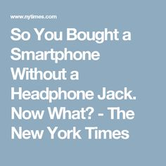 So You Bought a Smartphone Without a Headphone Jack. Now What? - The New York Times