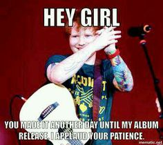 Hurry Ed! I mean take your sweet time to make that beautiful music...but HURRY!