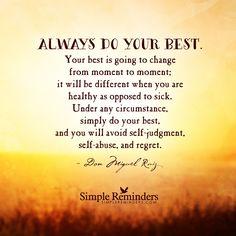 Always do your best. Your best is going to change from moment to moment; it will be different when you are healthy as opposed to sick. Under any circumstance, simply do your best, and you will avoid selfjudgment, selfabuse, and regret. — Don Miguel Ruiz