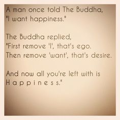 """A man once told Buddha, 'I want happiness.' Buddha replied, 'First remove 'I', that's ego. Then remove 'want', that's desire. And now all you're left with it happiness."" #Buddha #quote"