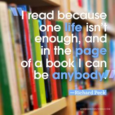 """""""I read because one life isn't enough, and in the page of a book I can be anybody."""" - Richard Peck"""