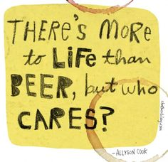 There's more to life than beer, but who cares  Quote by Allyson Cook