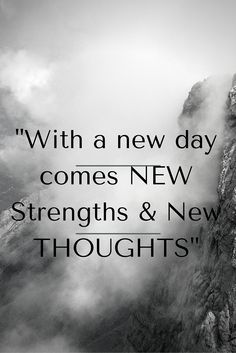 With a new day comes new strengths and new thoughts!!