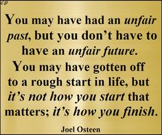 You may have had an unfair past, but you don't have to have an unfair future. You may have gotten off to a rough start in life, but it's not how you start that matters; it's how you finish. - Joel Osteen