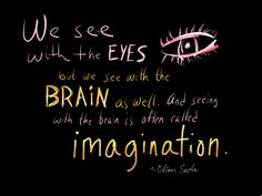 """""""We see with the eyes, but we see with the brain as well. And seeing with the brain is often called imagination."""" ~ Oliver Sacks"""