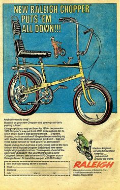 This Raleigh Chopper ad from 1970 caused an era of Parents to buy them for their chopper mad children to race around the cul-de-sacs and avenues of Great Britain and beyond. With several colours to choose from there was a chopper to suit every childs taste. So retro, so cool and if you had one and your friends didn't. rest assured, they envied you. A real classic.