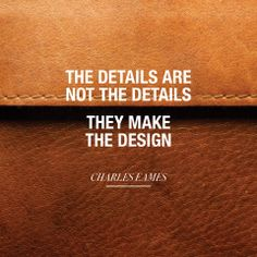 """The details are not the details. They make the design."" - Charles Eames"
