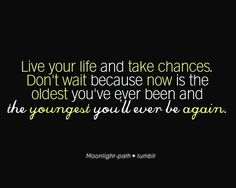 Live your life and take chances. Don't wait because now is the oldest you've ever been and the youngest you'll ever be again.