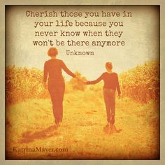 Cherish those you have in your life because you never know when they won't be there anymore...... Grief. Mourning. Loss.Death.