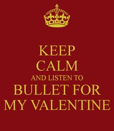 KEEP CALM AND LISTEN TO BULLET FOR MY VALENTINE