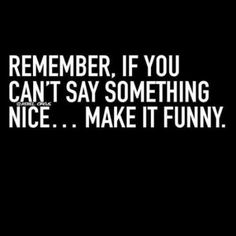 Remember, if you can't say something nice ... make it funny