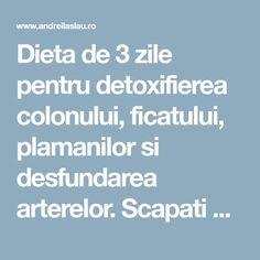 Dieta de 3 zile pentru detoxifierea colonului, ficatului, plamanilor si desfundarea arterelor. Scapati de toxine, grasime si apa in exces - dr. Andrei Laslău Health, Health Care, Healthy, Salud