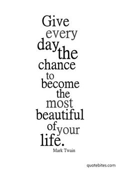 Give every day the chance to become the most beautiful of your life. You never know when it might be your last. You never know when it might be the last of a loved one. Never take one day for granted.
