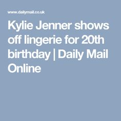 Kylie Jenner shows off lingerie for 20th birthday | Daily Mail Online