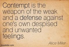 Contempt is the weapon of the weak and a defense against one's own despised and unwanted feelings. - Alice Miller #literary #quote