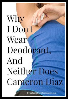 Why I Don't Wear Deodorant And Neither Does Cameron Diaz