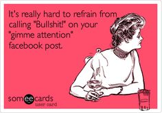 Funny Somewhat Topical Ecard: It's really hard to refrain from calling 'Bullshit!' on your 'gimme attention' facebook post.