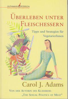 Überleben unter Fleischessern: Tipps und Strategien für VegetarierInnen von Carol J Adams, übersetzt von  Emily Huggins, Verlag Guthmann-Peterson 2008