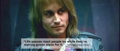 """Life passes most people by while they're making grand plans for it."" - George Jung (Blow) One of my favorites"