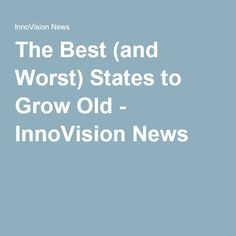 The Best (and Worst) States to Grow Old - InnoVision News