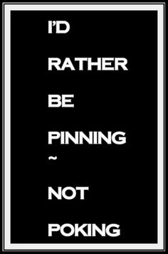 Exactly! :P HaHa no need to be poking on FB... better to be pinning on pinterest ;)
