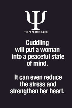 Cuddling will put a woman into a peaceful state of mind.  It can even reduce the stress and strengthen her heart.     (Xan)