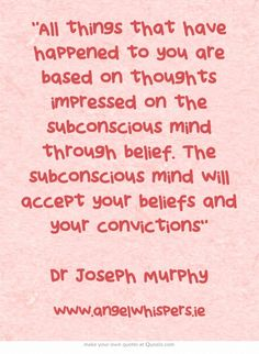 All things that have happened to you are based on thoughts impressed on the subconscious mind through belief. The subconscious mind will accept your beliefs and your convictions Dr Joseph Murphy
