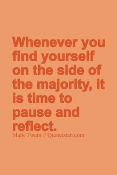 Whenever you find yourself on the side of the majority it is time to pause and reflect. http://www.quoteistan.com/2015/05/whenever-you-find-yourself-on-side-of.html