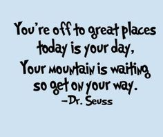 """you're off to great places today is your day, your mountain is waiting so get on your way."" -Dr. Seuss"