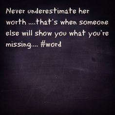 Never underestimate her worth...that's when someone else will show you what your missing