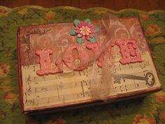 The Love Box--  Make something of this sort. I so Love this idea to give to my Daughter and Grand Daughters.. Something they will always have