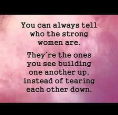 You can always tell who the strong women are.  They're the ones you see building one another up instead of tearing each other down