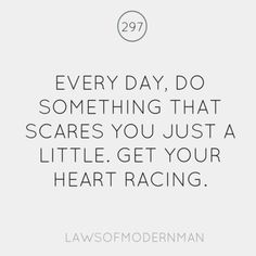 Every day, do something that scares you...