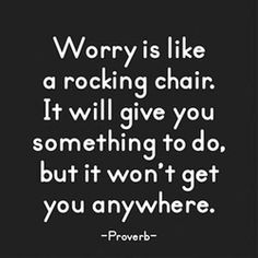 Worry is like a rocking chair. It will give you something to do but it won't get you anywhere. ~ Proverb