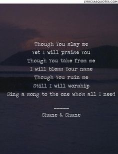 Shane & Shane Through You Slay Me: Though You slay me Yet I will praise You Though You take from me I will bless Your name Though You...
