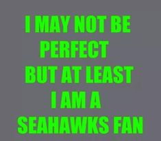 I may not b perfect, but at least I'm a Seahawks fan! Seahawks Fans, Seahawks Football, Seattle Seahawks, Seahawks Memes, Nfl Football Teams, Football Helmets, Funny Football, Football Stuff, Football Season