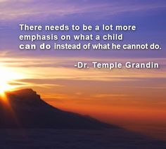 """""""There need to be a lot more emphasis on what a child can do instead of what he cannot do.""""  Dr. Temple Grandin"""