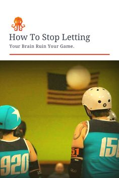 Learn to re-train your thoughts during a roller derby game to become more effective, keep your cool, and build your confidence.