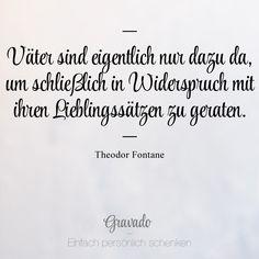"""""""Väter sind eigentlich nur dazu da, um schließlich in Widerspruch mit ihren Lieblingssätzen zu geraten."""" - Theodor Fontane"""