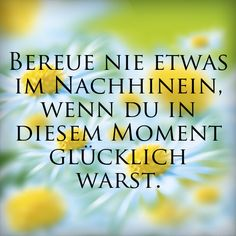 """""""Bereue nie etwas im Nachhinein, wenn du in diesem Moment glücklich warst."""" #Spruch #Glücklich von: erdbeerlounge.de"""
