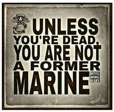 Even When You Are Dead You Are Still A Marine..  No Such Thing As Former ... Semper Fi...  Ooh Rah
